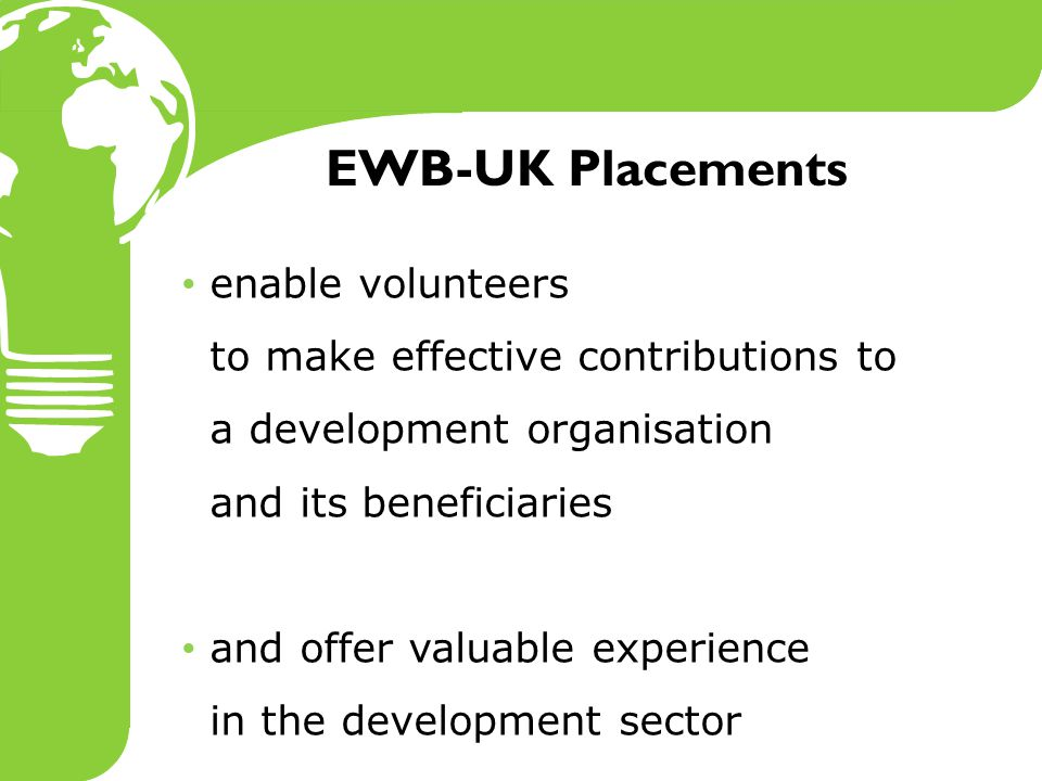 2009 Placements 34 PLACEMENTS 20 PARTNER ORGANISATIONS 14 COUNTRIES Summer placements: 19 placements available Undergraduates, graduates or equivalent Interest in development – don't have to be an engineer Water and sanitation, transport, energy, ICT, habitat… 6-12 month placements: 15 opportunities overseas Graduates or industrial year out Renewable energies, habitat, water, shelter…