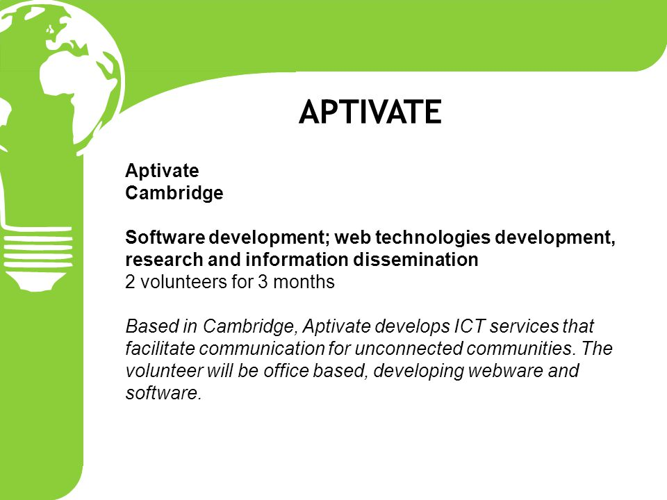 Aptivate Cambridge Software development; web technologies development, research and information dissemination 2 volunteers for 3 months Based in Cambridge, Aptivate develops ICT services that facilitate communication for unconnected communities.