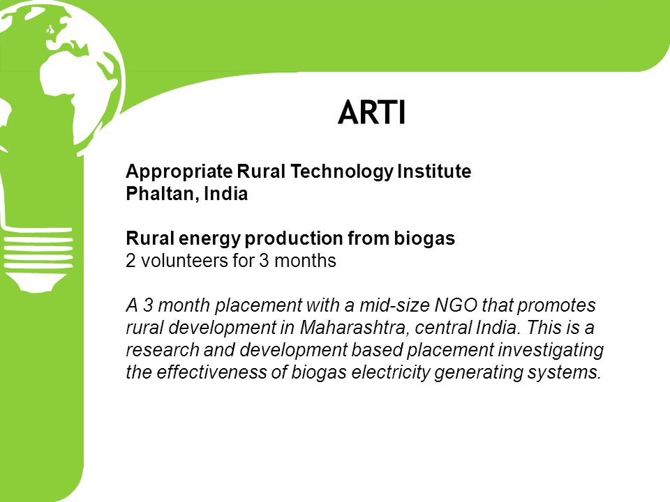 Appropriate Rural Technology Institute Phaltan, India Rural energy production from biogas 2 volunteers for 3 months A 3 month placement with a mid-size NGO that promotes rural development in Maharashtra, central India.