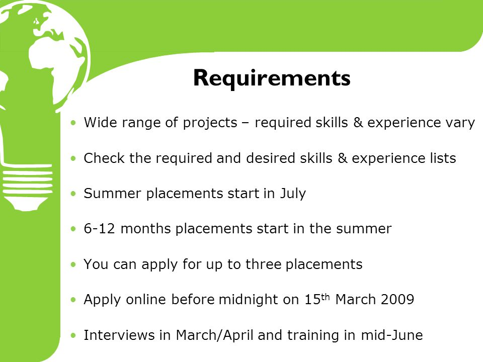 Requirements Wide range of projects – required skills & experience vary Check the required and desired skills & experience lists Summer placements start in July 6-12 months placements start in the summer You can apply for up to three placements Apply online before midnight on 15 th March 2009 Interviews in March/April and training in mid-June