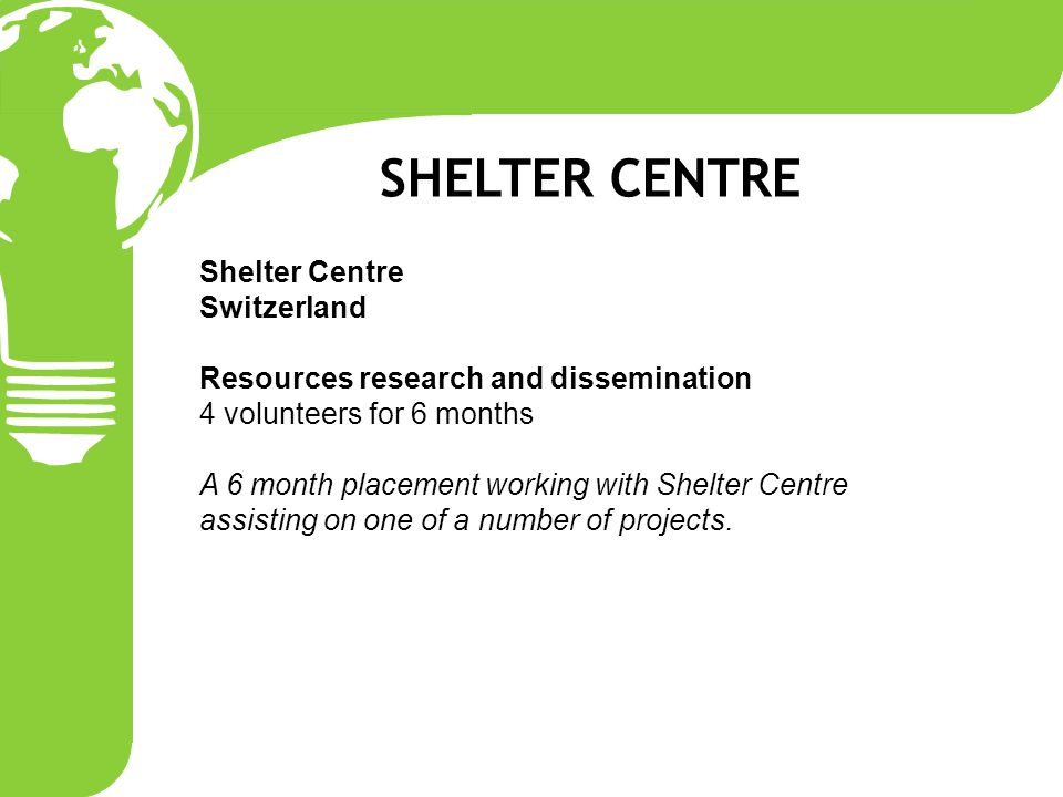 Shelter Centre Switzerland Resources research and dissemination 4 volunteers for 6 months A 6 month placement working with Shelter Centre assisting on one of a number of projects.