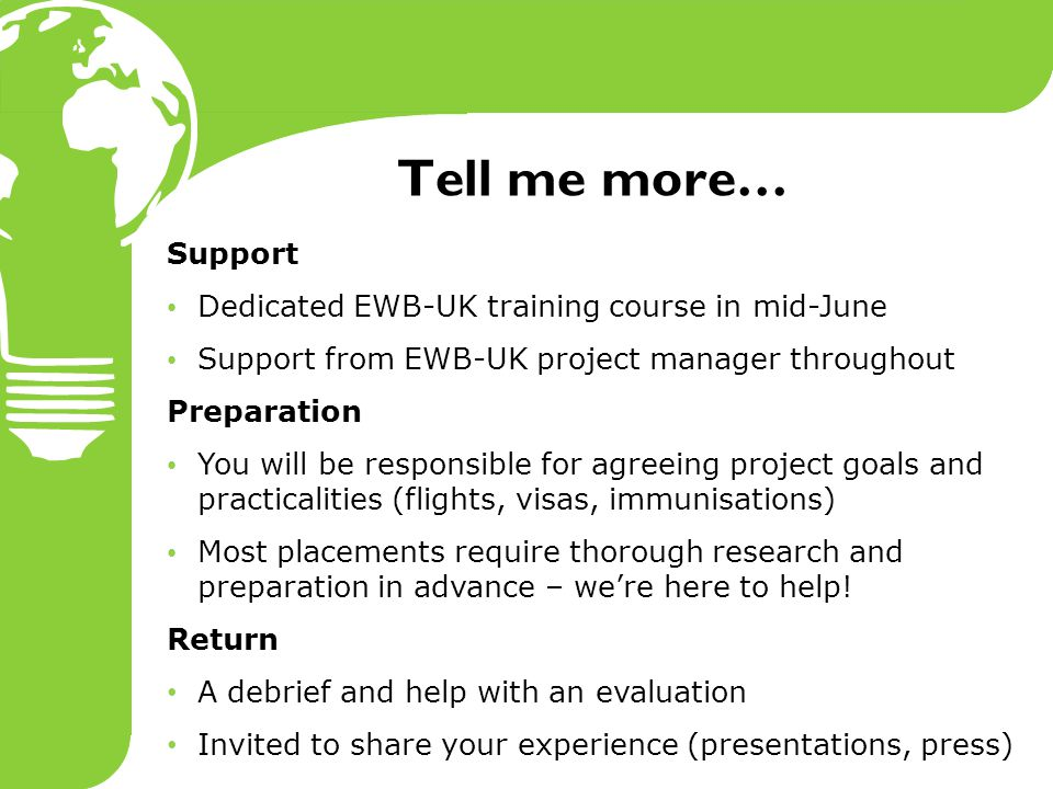 Tell me more… Support Dedicated EWB-UK training course in mid-June Support from EWB-UK project manager throughout Preparation You will be responsible for agreeing project goals and practicalities (flights, visas, immunisations) Most placements require thorough research and preparation in advance – we're here to help.