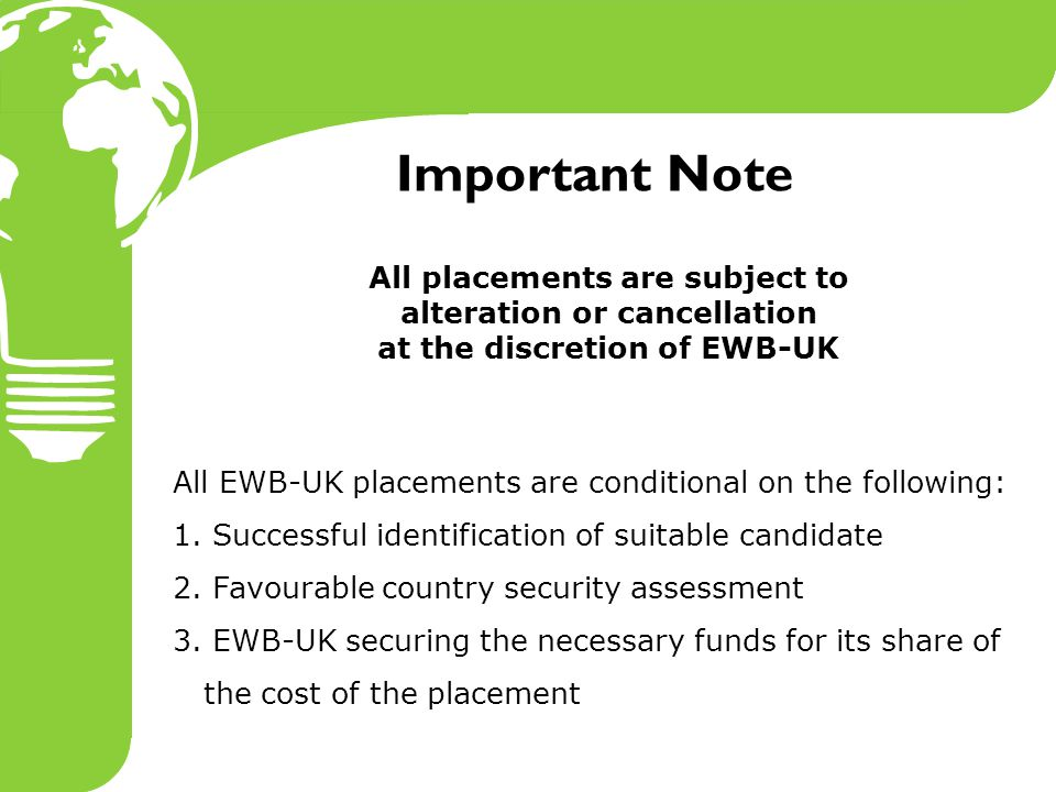 Important Note All placements are subject to alteration or cancellation at the discretion of EWB-UK All EWB-UK placements are conditional on the following: 1.