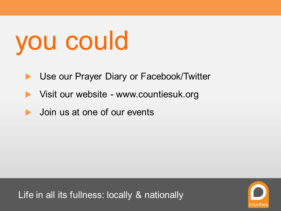 Life in all its fullness: locally & nationally  Use our Prayer Diary or Facebook/Twitter  Visit our website - www.countiesuk.org  Join us at one of our events you could