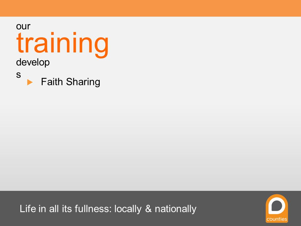 Life in all its fullness: locally & nationally  Faith Sharing training our develop s