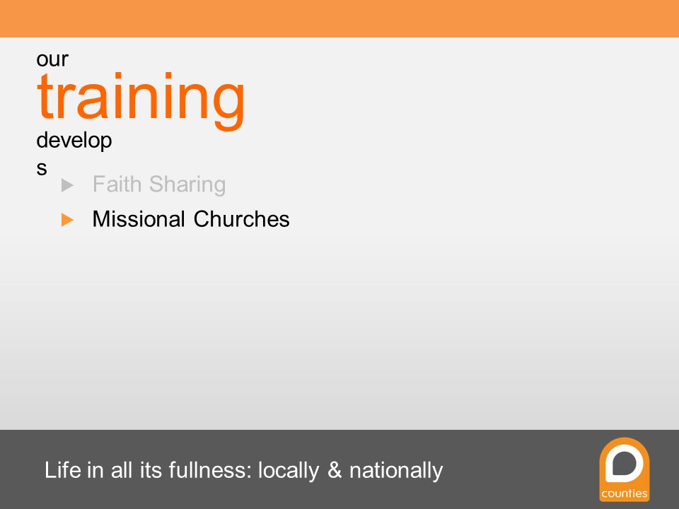 Life in all its fullness: locally & nationally  Faith Sharing  Missional Churches training our develop s