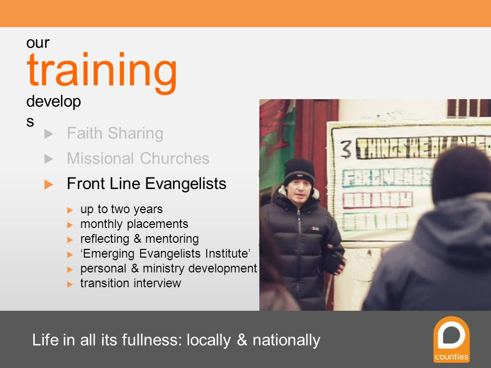 Life in all its fullness: locally & nationally  Faith Sharing  Missional Churches  Front Line Evangelists  up to two years  monthly placements  reflecting & mentoring  'Emerging Evangelists Institute'  personal & ministry development  transition interview training our develop s