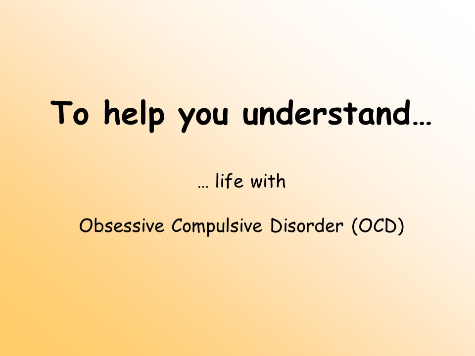 To help you understand… … life with Obsessive Compulsive Disorder (OCD)