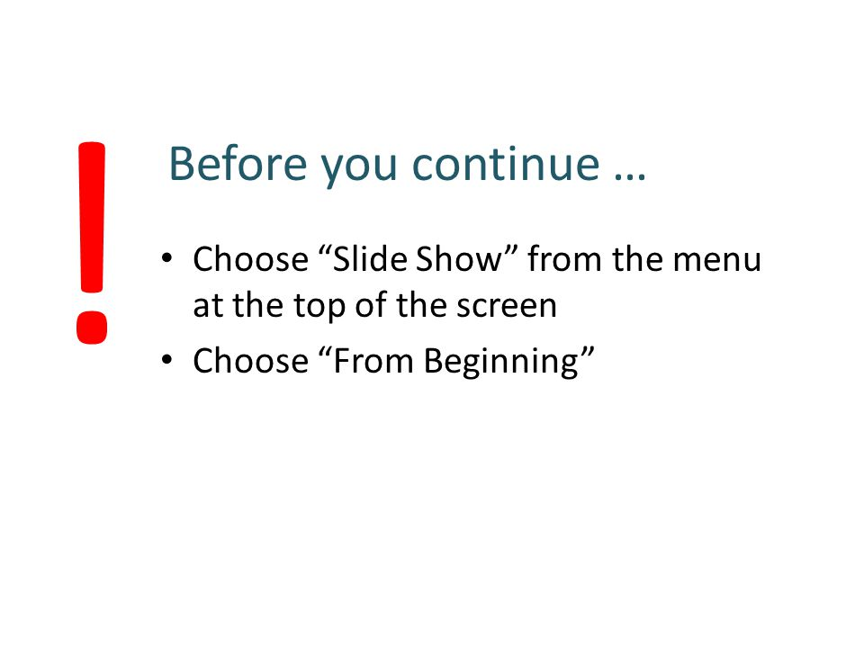 """Before you continue … Choose """"Slide Show"""" from the menu at the top of the screen Choose """"From Beginning"""" !"""
