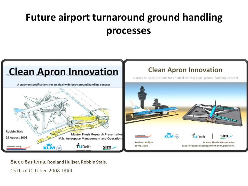 Future airport turnaround ground handling processes Sicco Santema, Roeland Huijser, Robbin Stals. 15 th of October 2008 TRAIL