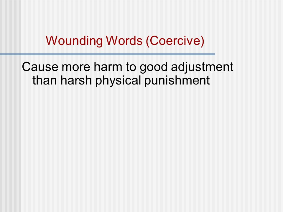 Wounding Words (Coercive) Cause more harm to good adjustment than harsh physical punishment