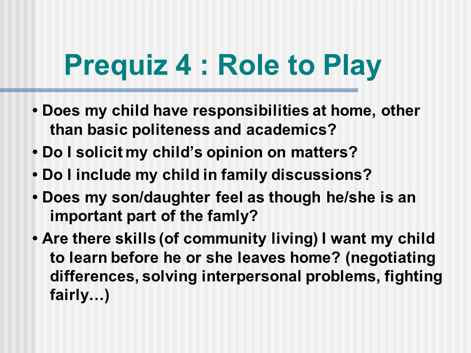 Prequiz 4 : Role to Play Does my child have responsibilities at home, other than basic politeness and academics.