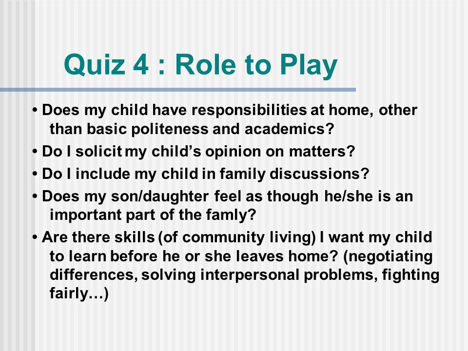 Quiz 4 : Role to Play Does my child have responsibilities at home, other than basic politeness and academics.