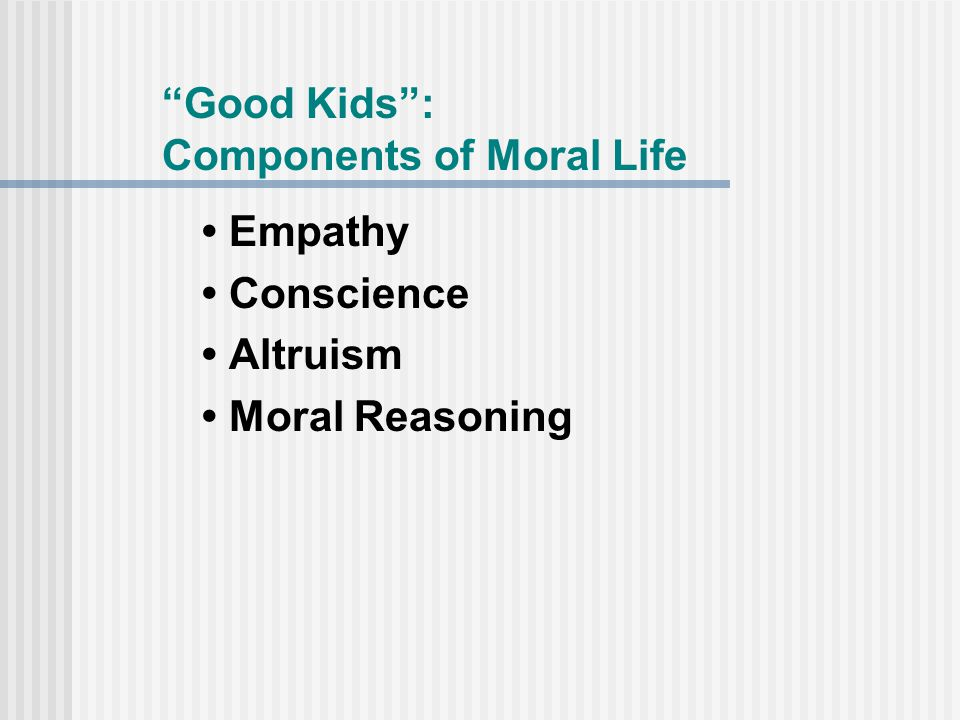 Good Kids : Components of Moral Life Empathy Conscience Altruism Moral Reasoning