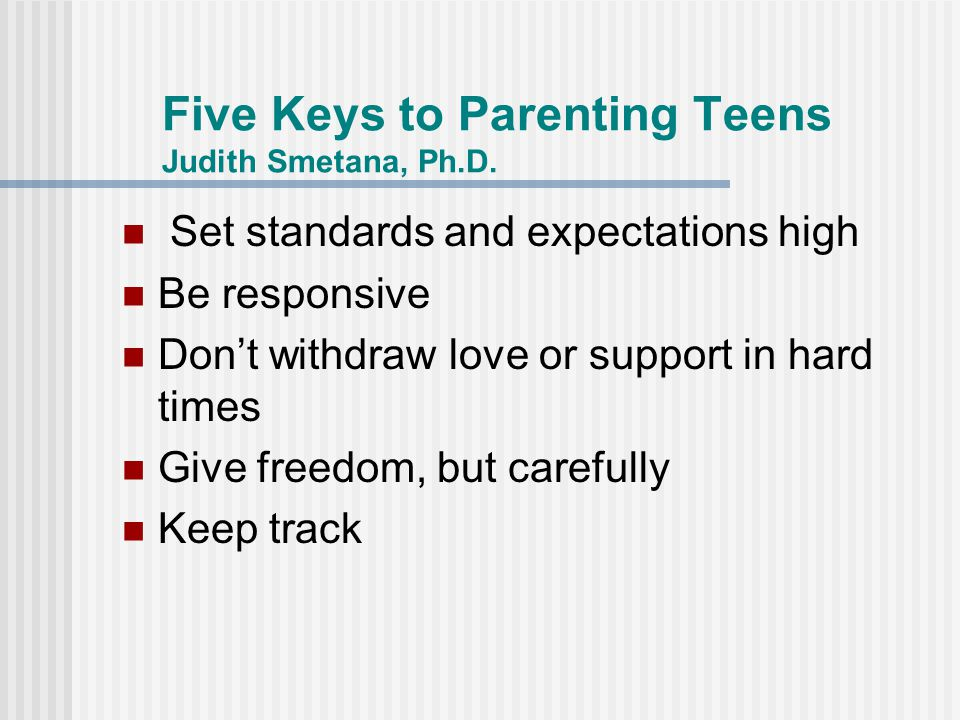 Five Keys to Parenting Teens Judith Smetana, Ph.D.