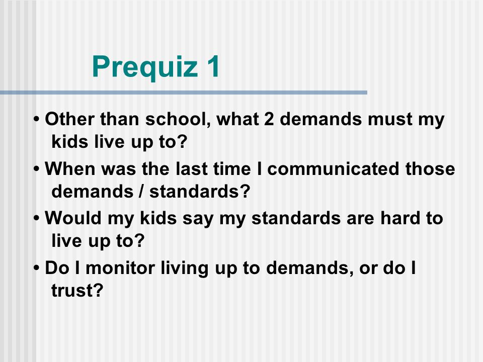 Prequiz 1 Other than school, what 2 demands must my kids live up to.