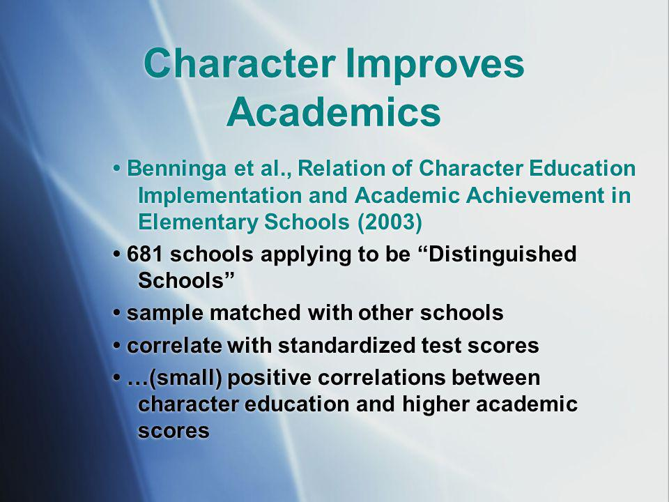 Character Improves Academics Benninga et al., Relation of Character Education Implementation and Academic Achievement in Elementary Schools (2003) 681 schools applying to be Distinguished Schools sample matched with other schools correlate with standardized test scores …(small) positive correlations between character education and higher academic scores Benninga et al., Relation of Character Education Implementation and Academic Achievement in Elementary Schools (2003) 681 schools applying to be Distinguished Schools sample matched with other schools correlate with standardized test scores …(small) positive correlations between character education and higher academic scores