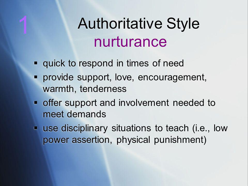 Authoritative Style nurturance  quick to respond in times of need  provide support, love, encouragement, warmth, tenderness  offer support and involvement needed to meet demands  use disciplinary situations to teach (i.e., low power assertion, physical punishment)  quick to respond in times of need  provide support, love, encouragement, warmth, tenderness  offer support and involvement needed to meet demands  use disciplinary situations to teach (i.e., low power assertion, physical punishment) 1