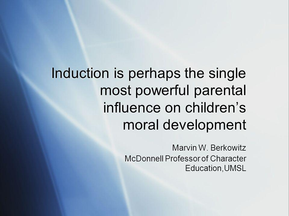 Induction is perhaps the single most powerful parental influence on children's moral development Marvin W.
