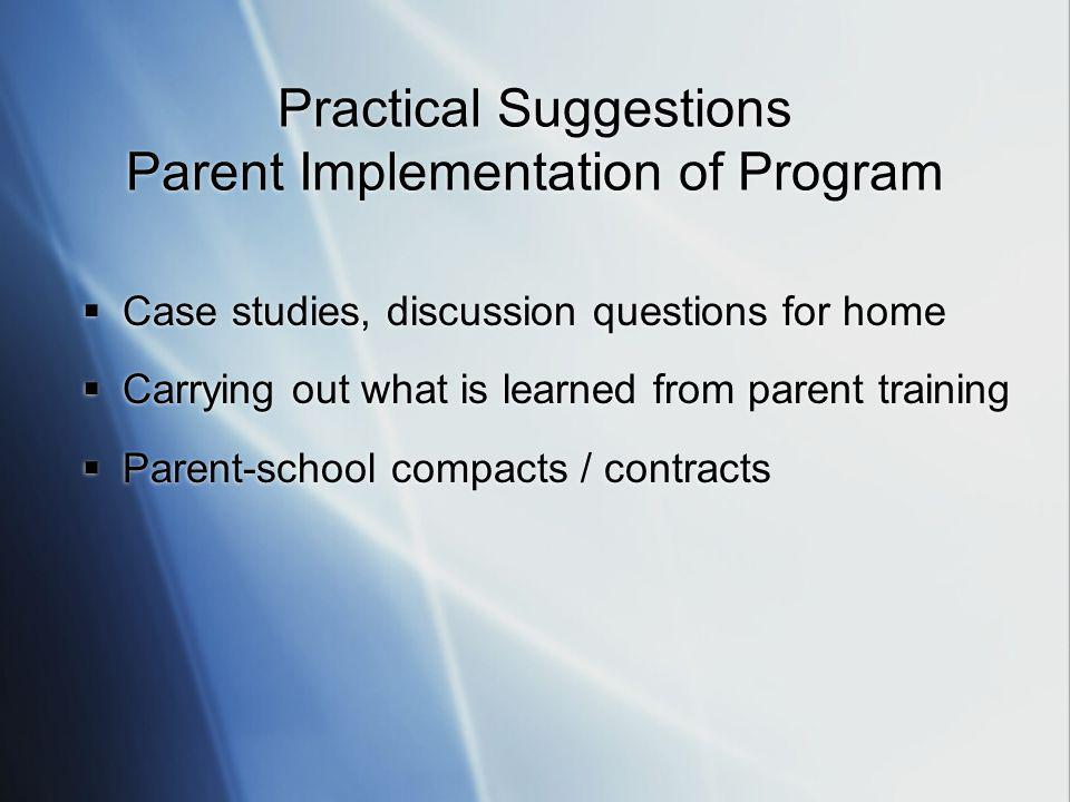 Practical Suggestions Parent Implementation of Program  Case studies, discussion questions for home  Carrying out what is learned from parent training  Parent-school compacts / contracts  Case studies, discussion questions for home  Carrying out what is learned from parent training  Parent-school compacts / contracts