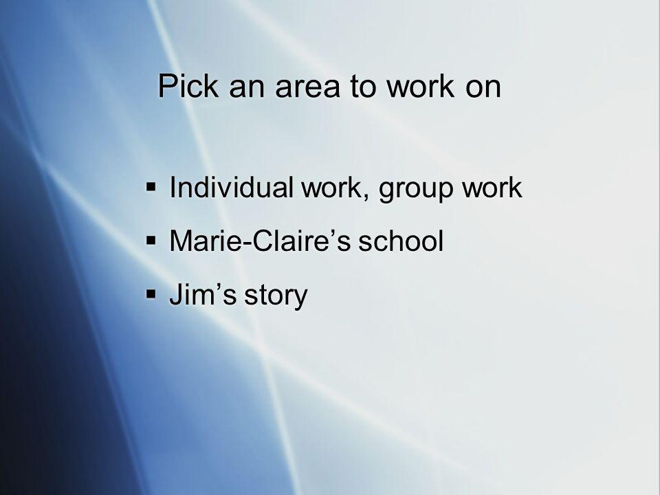 Pick an area to work on  Individual work, group work  Marie-Claire's school  Jim's story  Individual work, group work  Marie-Claire's school  Jim's story