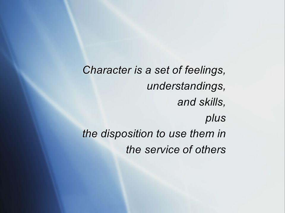 Character is a set of feelings, understandings, and skills, plus the disposition to use them in the service of others Character is a set of feelings, understandings, and skills, plus the disposition to use them in the service of others