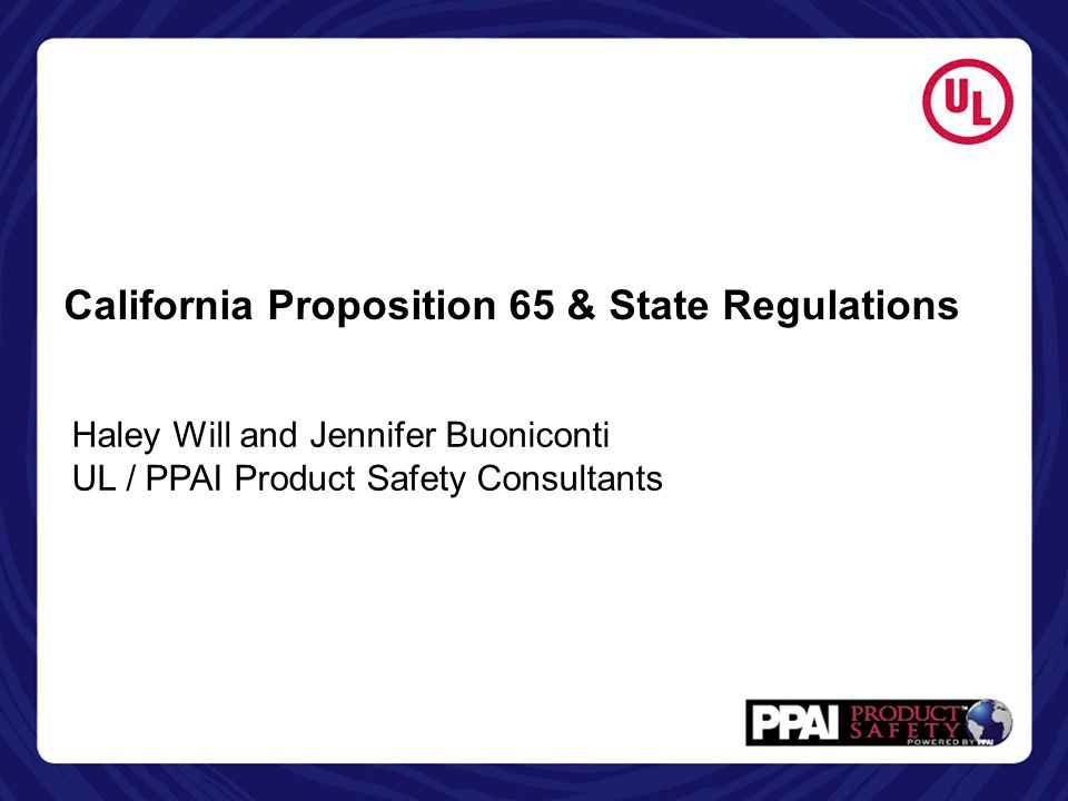 California Proposition 65 & State Regulations Haley Will and Jennifer Buoniconti UL / PPAI Product Safety Consultants