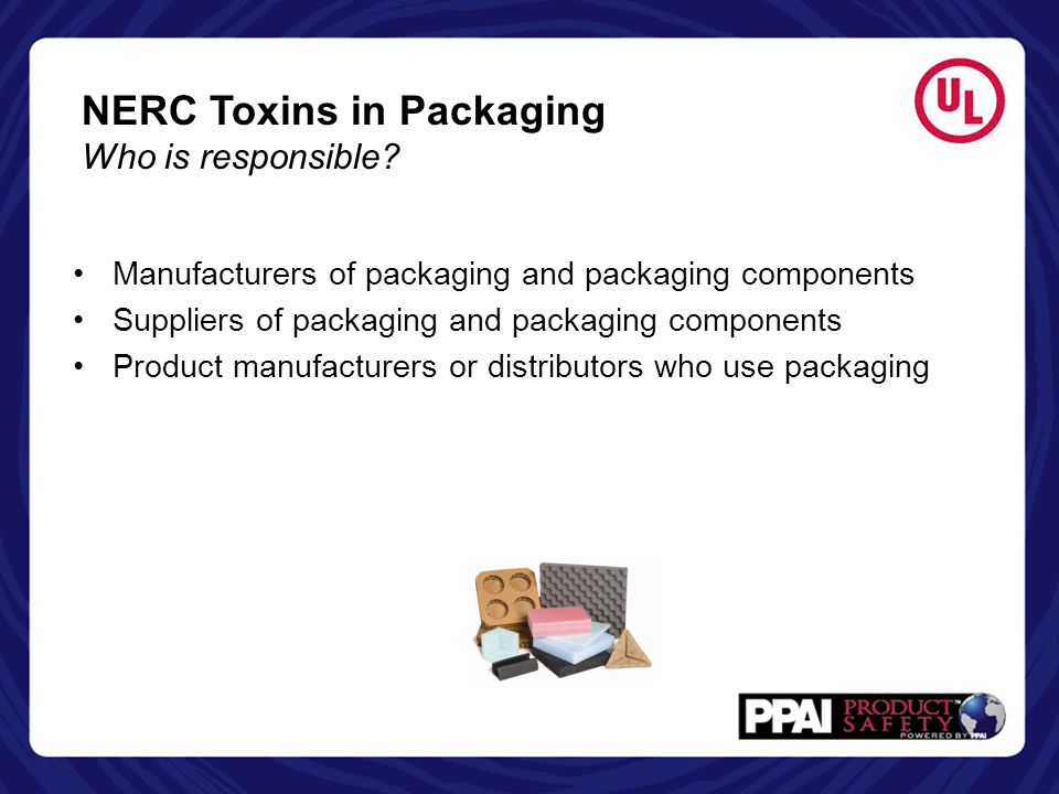 NERC Toxins in Packaging Who is responsible? Manufacturers of packaging and packaging components Suppliers of packaging and packaging components Produ