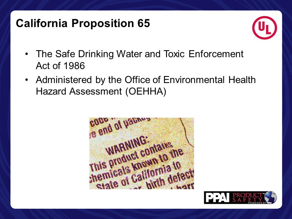 California Proposition 65 Overview State must publish a list of chemicals known to cause cancer, birth defects or other reproductive harm Business are required to provide a clear and reasonable warning before knowingly and intentionally exposing anyone to a listed chemical Allows Californians to make informed decisions about protecting themselves from exposure to these chemicals