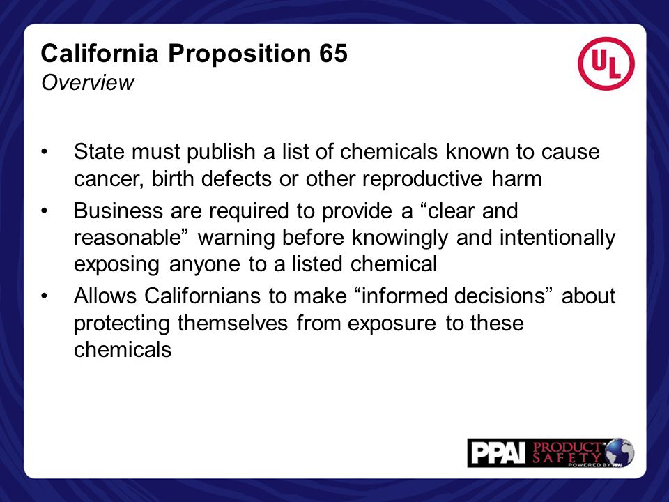 California Proposition 65 Overview State must publish a list of chemicals known to cause cancer, birth defects or other reproductive harm Business are