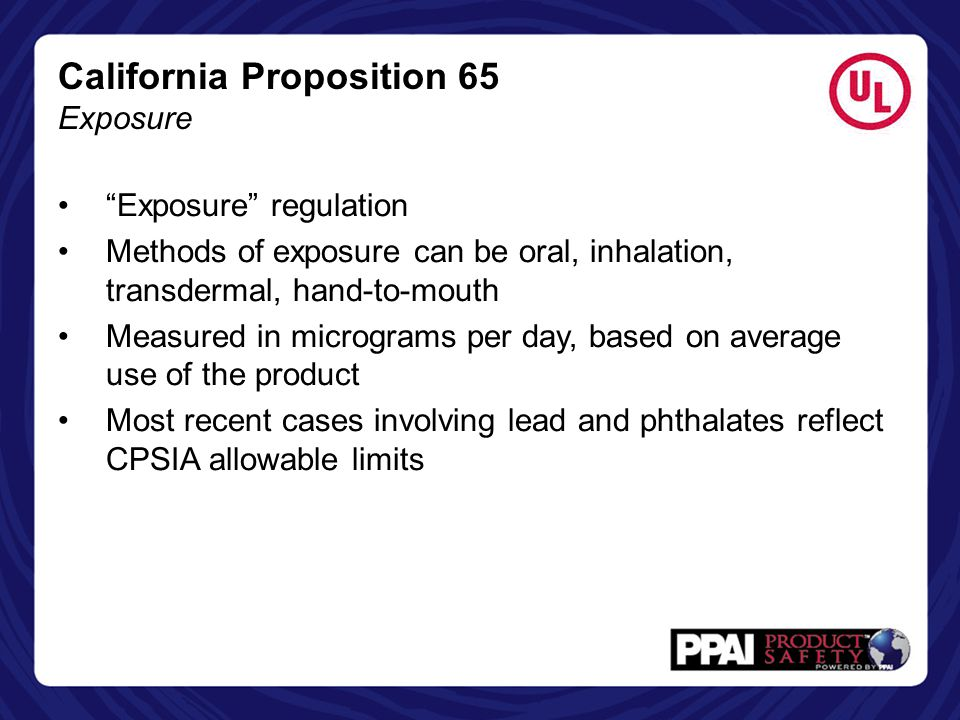 "California Proposition 65 Exposure ""Exposure"" regulation Methods of exposure can be oral, inhalation, transdermal, hand-to-mouth Measured in microgram"