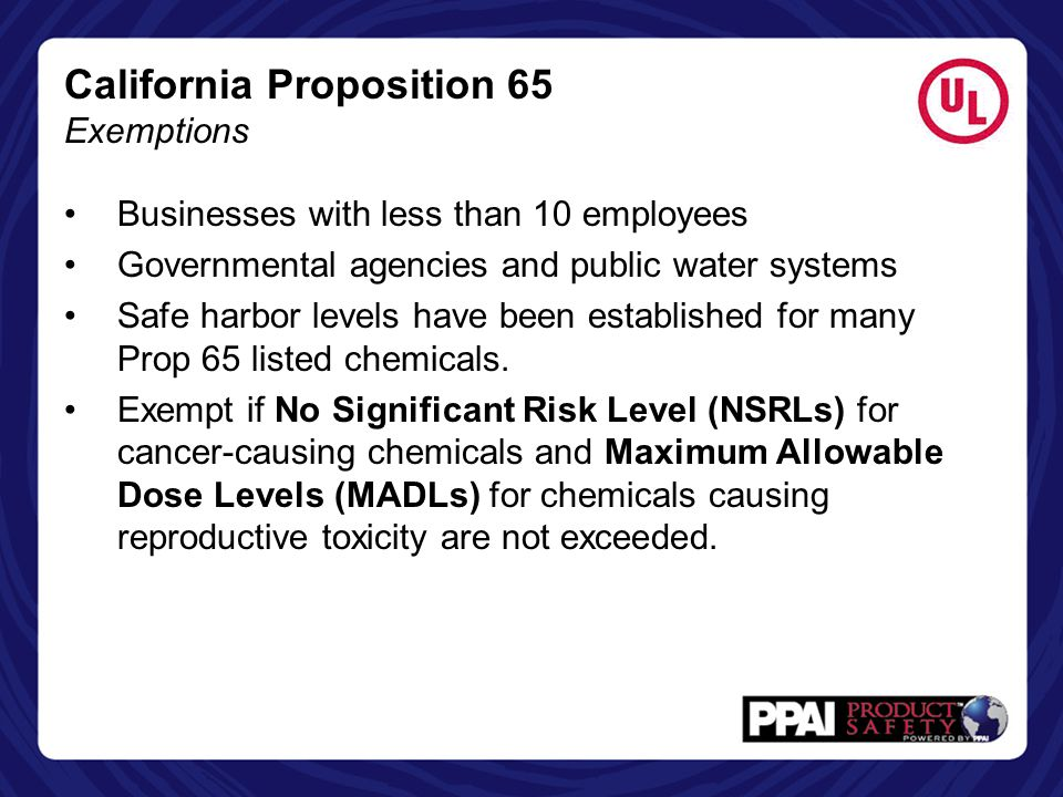 California Proposition 65 Enforcement Enforced by State Attorney General's Office as well as District Attorneys and City Attorneys Private Enforcers – any individual acting in the public's interest may enforce by filing a lawsuit (majority of claims) Penalties up to $2,500 per violation, per day