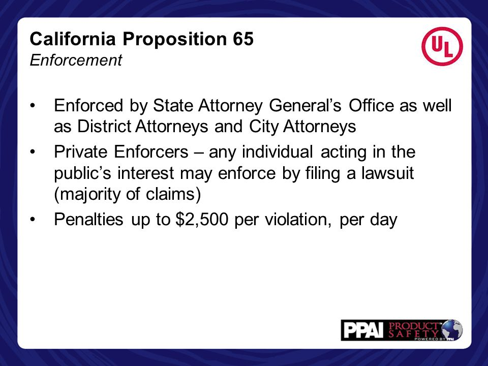 California Proposition 65 Enforcement Enforced by State Attorney General's Office as well as District Attorneys and City Attorneys Private Enforcers –
