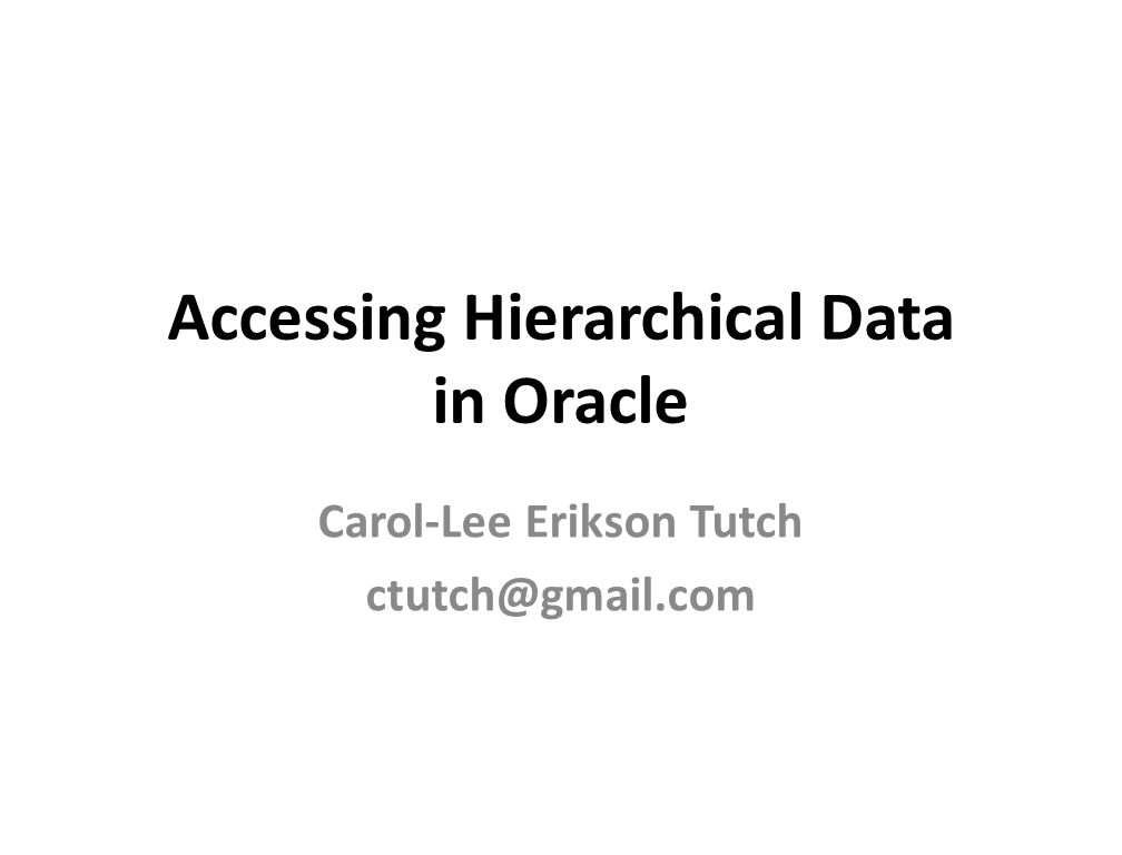 Accessing Hierarchical Data in Oracle Carol-Lee Erikson Tutch ctutch@gmail.com