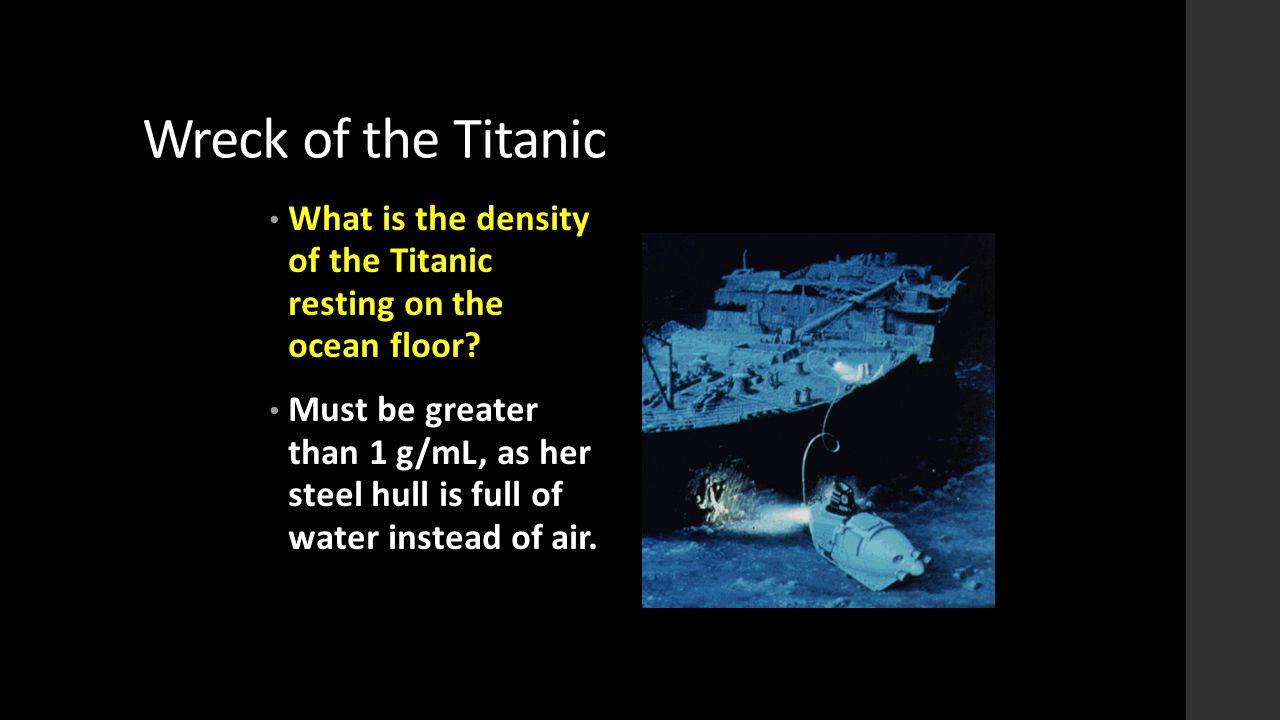 Wreck of the Titanic What is the density of the Titanic resting on the ocean floor? Must be greater than 1 g/mL, as her steel hull is full of water in