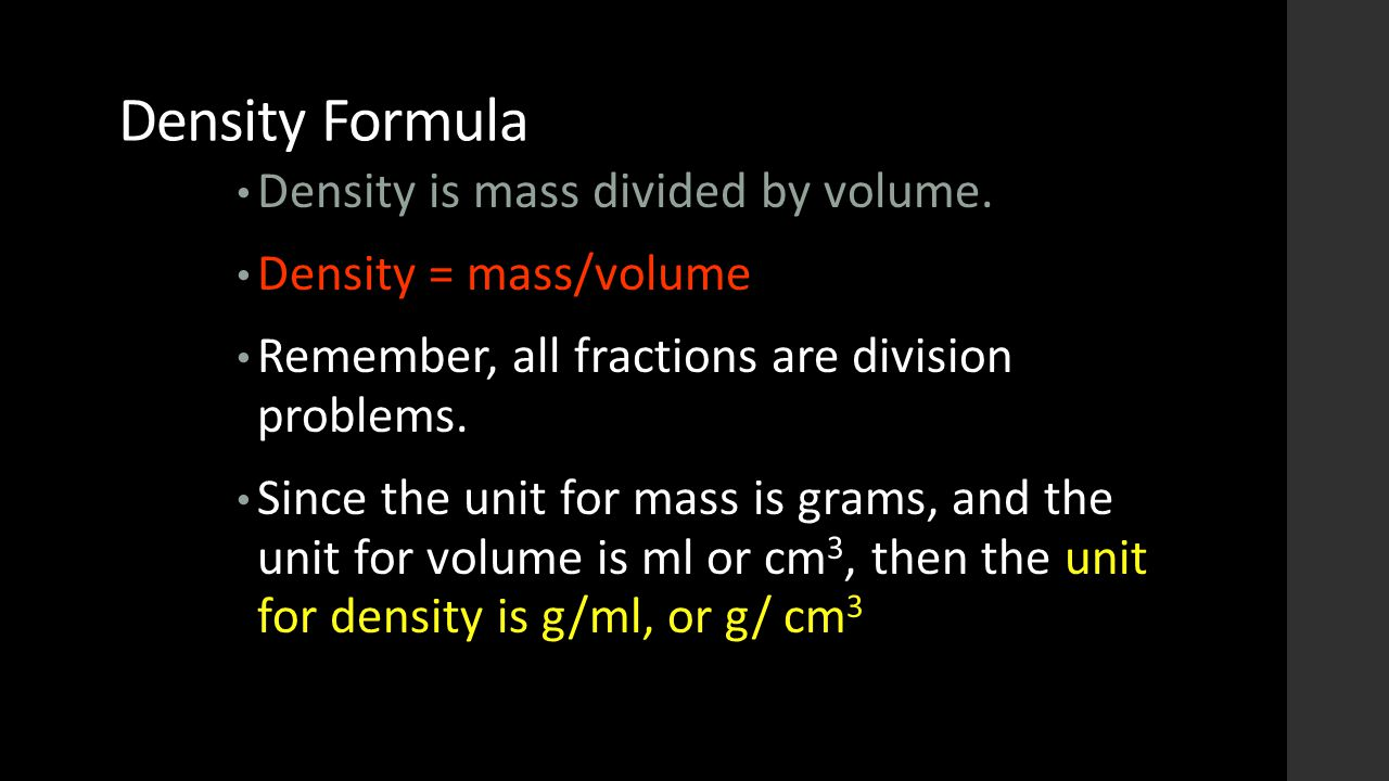 Density Formula Density is mass divided by volume. Density = mass/volume Remember, all fractions are division problems. Since the unit for mass is gra