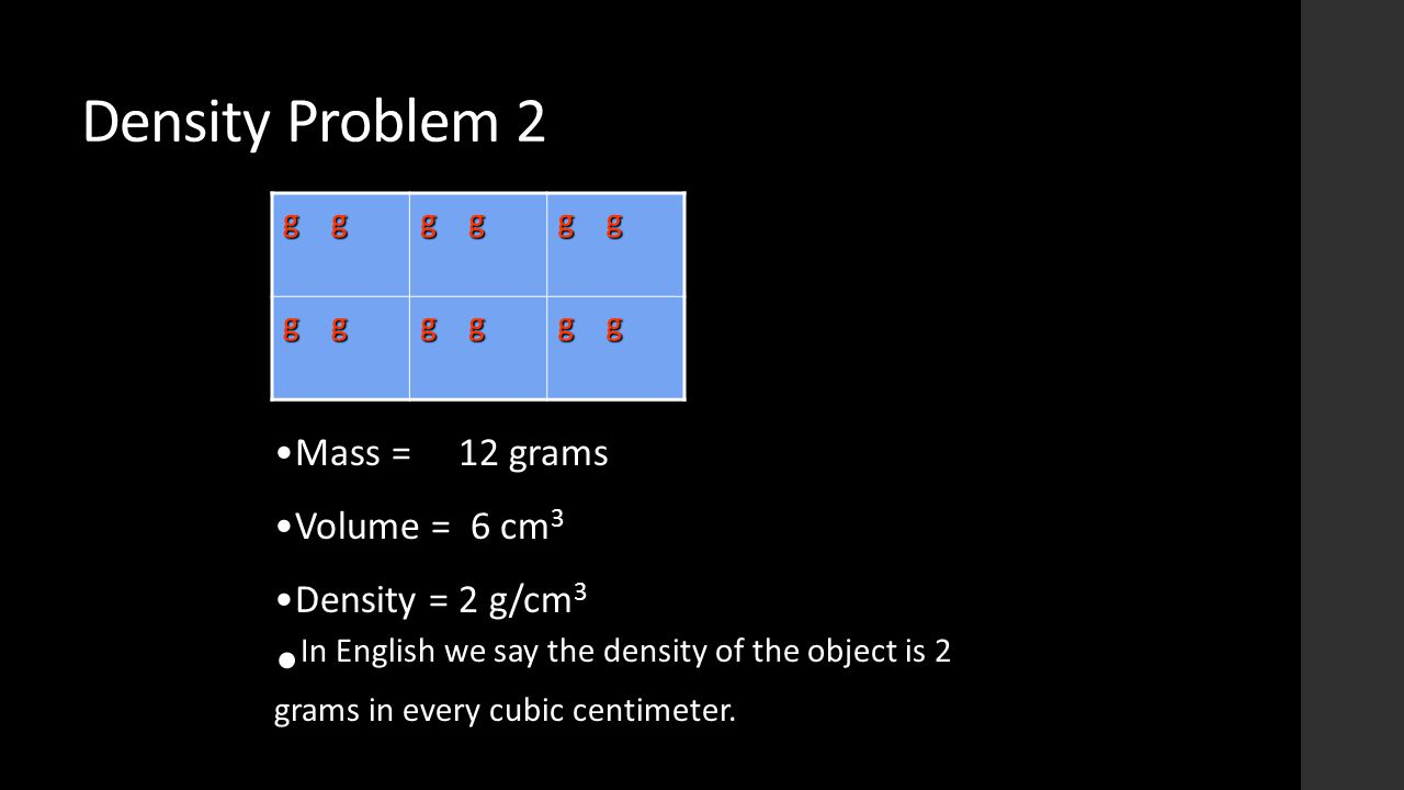 Density Problem 2 g g Mass = 12 grams cm 3Volume = 6 cm 3 Density = 2 g/cm 3 In English we say the density of the object is 2 grams in every cubic cen