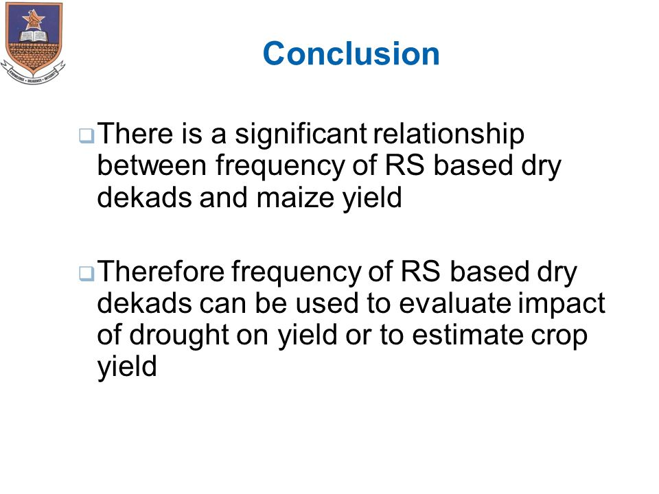 Conclusion  There is a significant relationship between frequency of RS based dry dekads and maize yield  Therefore frequency of RS based dry dekads can be used to evaluate impact of drought on yield or to estimate crop yield