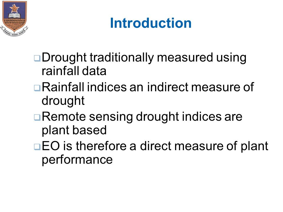 Introduction  Drought traditionally measured using rainfall data  Rainfall indices an indirect measure of drought  Remote sensing drought indices are plant based  EO is therefore a direct measure of plant performance