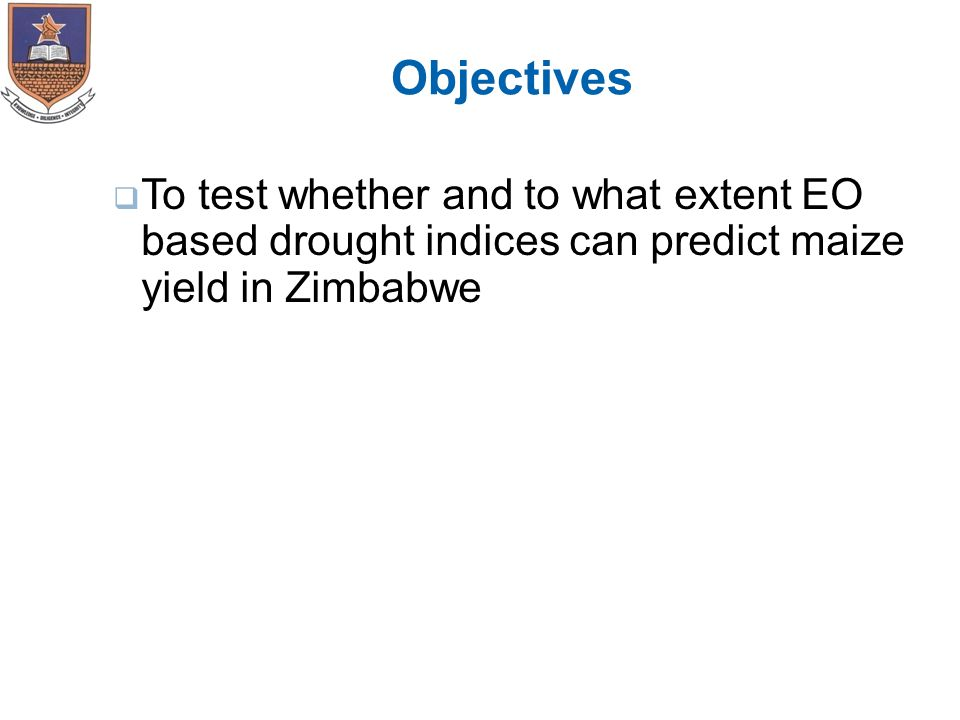 Objectives  To test whether and to what extent EO based drought indices can predict maize yield in Zimbabwe