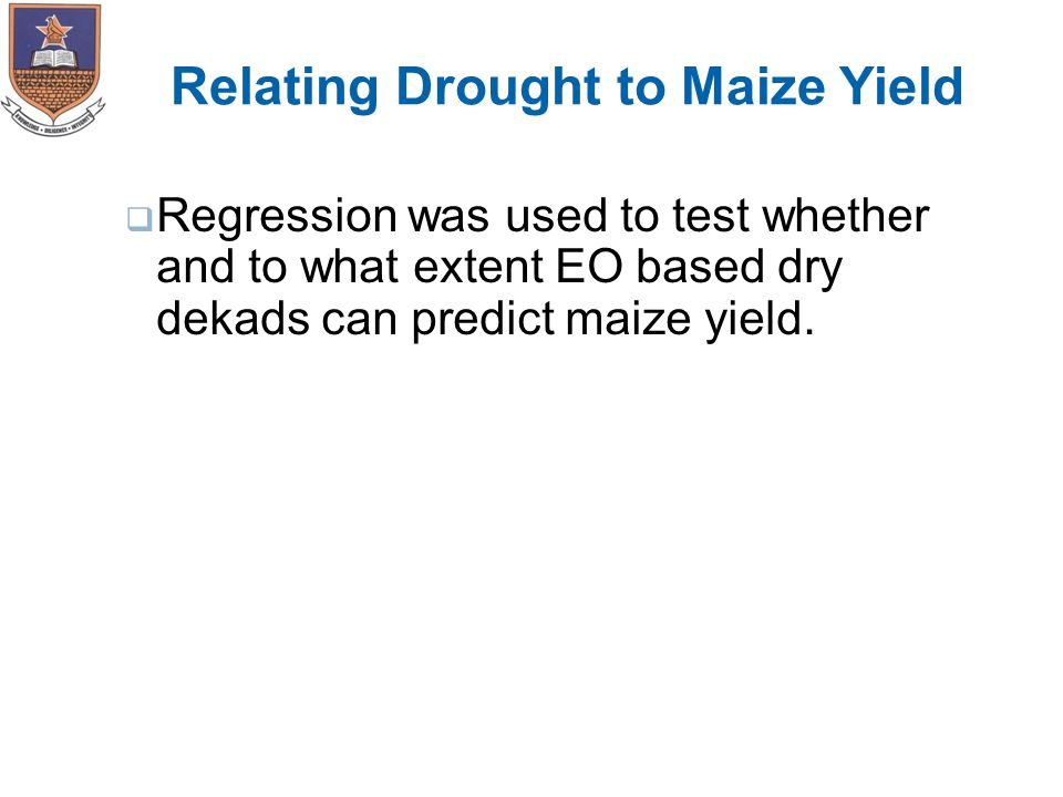 Relating Drought to Maize Yield  Regression was used to test whether and to what extent EO based dry dekads can predict maize yield.