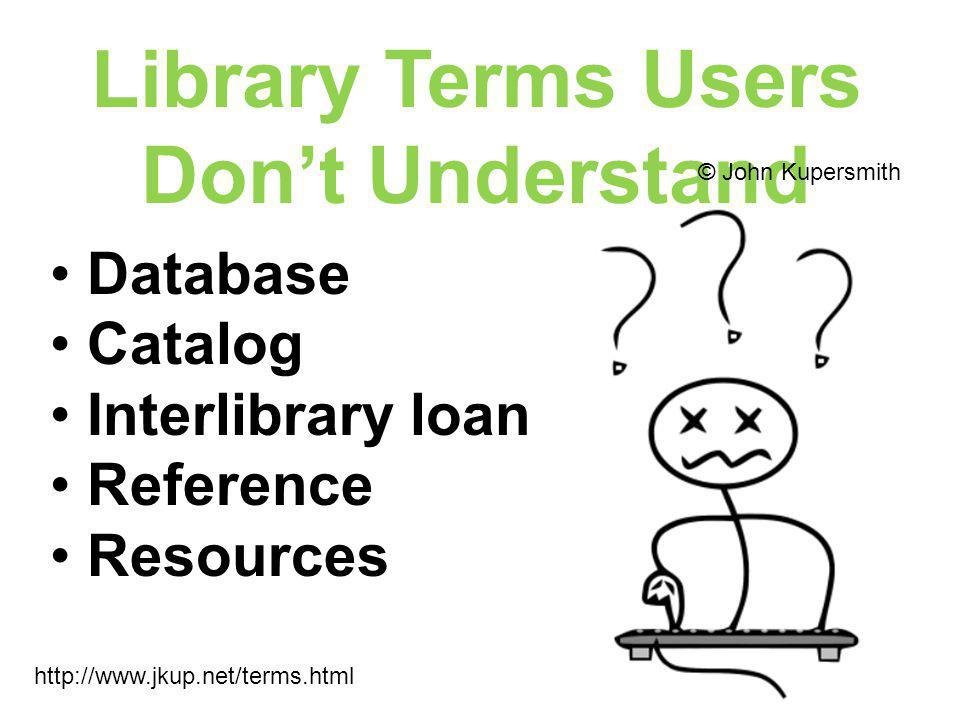 Library Terms Users Don't Understand http://www.jkup.net/terms.html © John Kupersmith Database Catalog Interlibrary loan Reference Resources