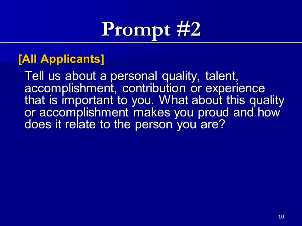 10 Prompt #2 [All Applicants] [All Applicants] Tell us about a personal quality, talent, accomplishment, contribution or experience that is important to you.