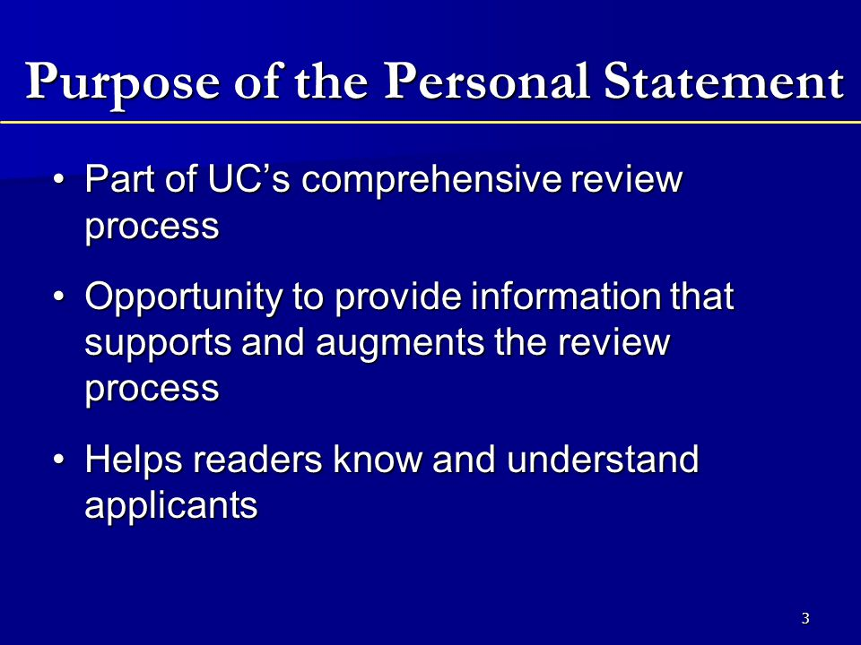 3 Purpose of the Personal Statement Part of UC's comprehensive review processPart of UC's comprehensive review process Opportunity to provide information that supports and augments the review processOpportunity to provide information that supports and augments the review process Helps readers know and understand applicantsHelps readers know and understand applicants