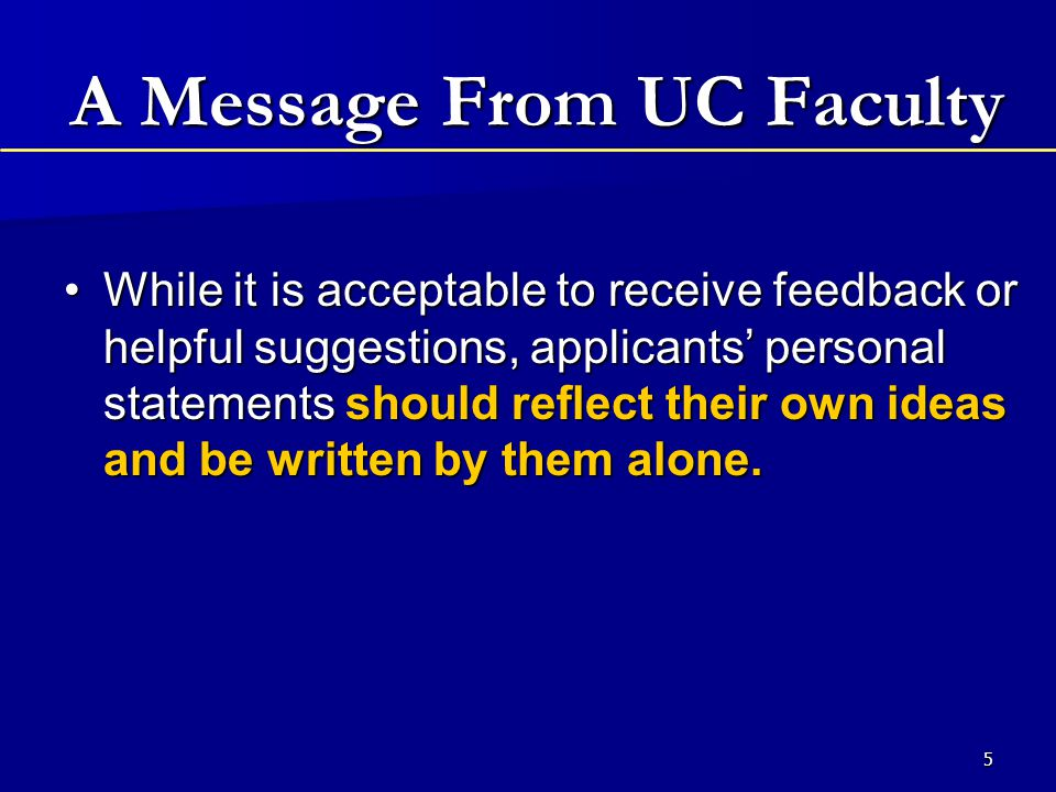 5 A Message From UC Faculty While it is acceptable to receive feedback or helpful suggestions, applicants' personal statements should reflect their own ideas and be written by them alone.While it is acceptable to receive feedback or helpful suggestions, applicants' personal statements should reflect their own ideas and be written by them alone.