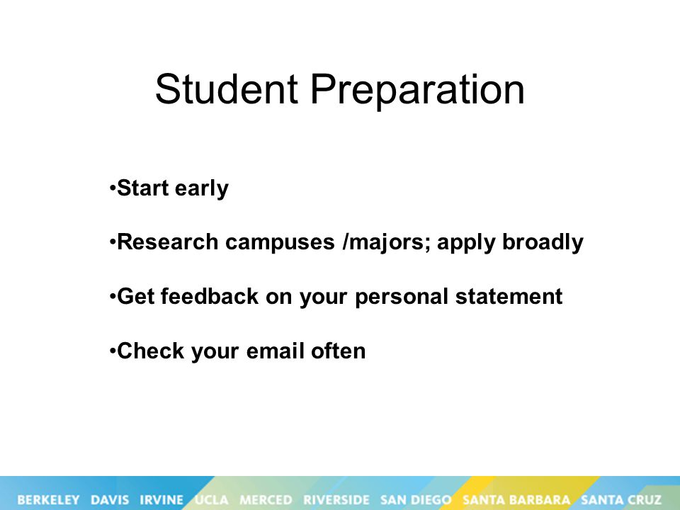 Student Preparation Start early Research campuses /majors; apply broadly Get feedback on your personal statement Check your  often
