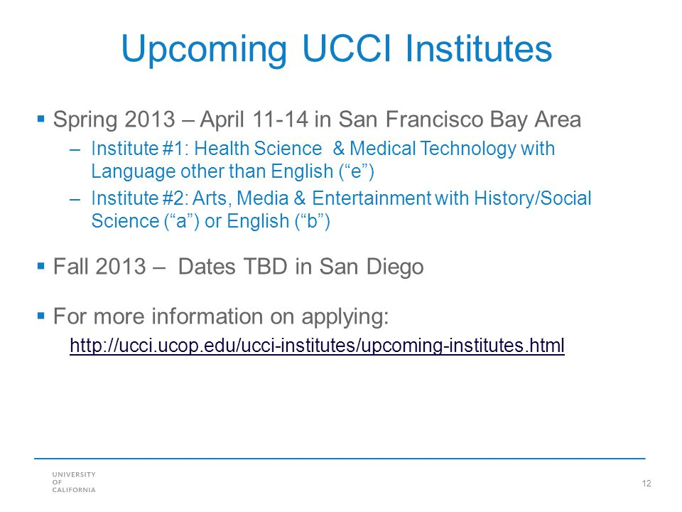 12 Upcoming UCCI Institutes  Spring 2013 – April 11-14 in San Francisco Bay Area –Institute #1: Health Science & Medical Technology with Language oth