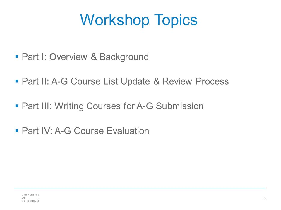 2 Workshop Topics  Part I: Overview & Background  Part II: A-G Course List Update & Review Process  Part III: Writing Courses for A-G Submission 