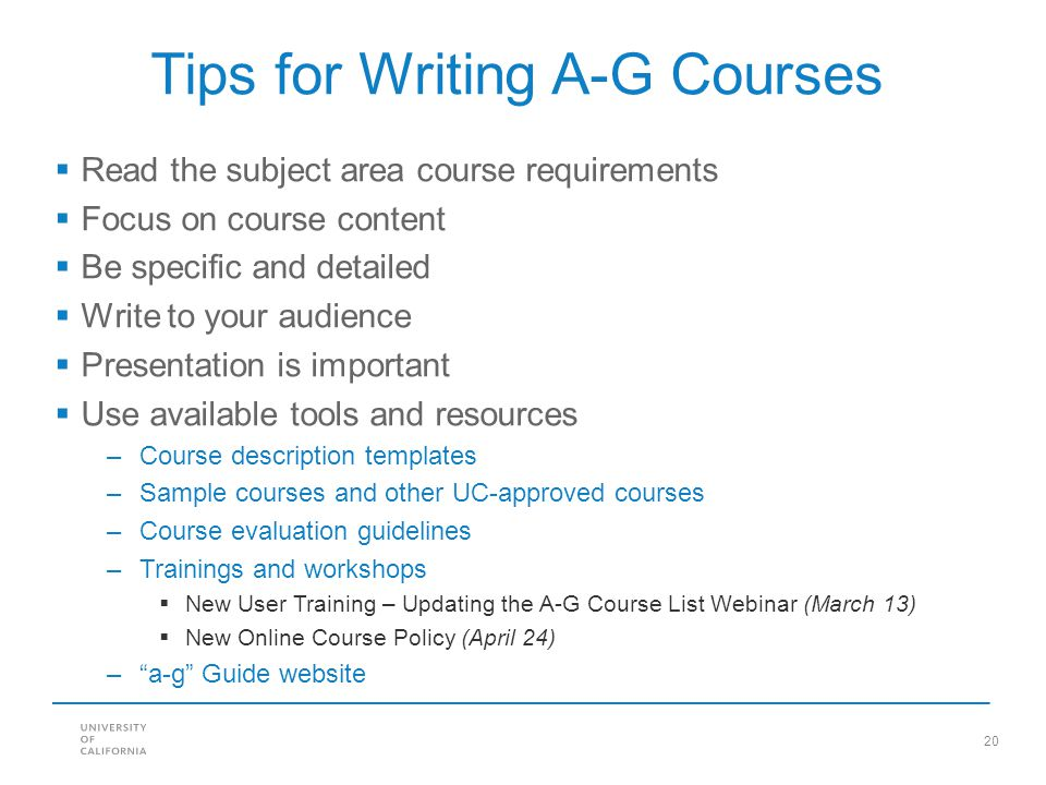 20 Tips for Writing A-G Courses  Read the subject area course requirements  Focus on course content  Be specific and detailed  Write to your audie
