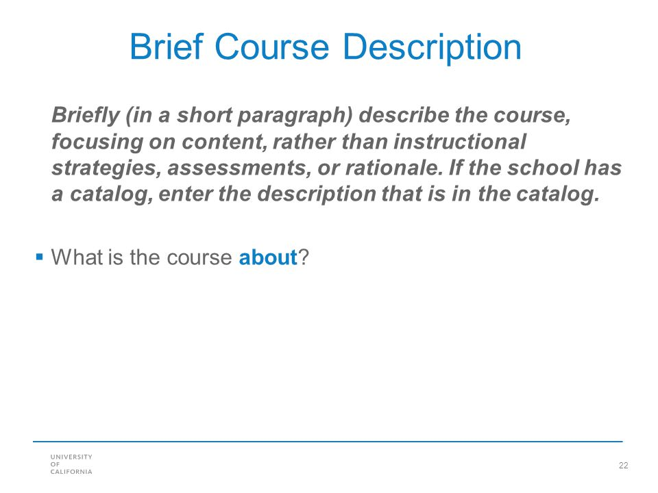 22 Brief Course Description Briefly (in a short paragraph) describe the course, focusing on content, rather than instructional strategies, assessments